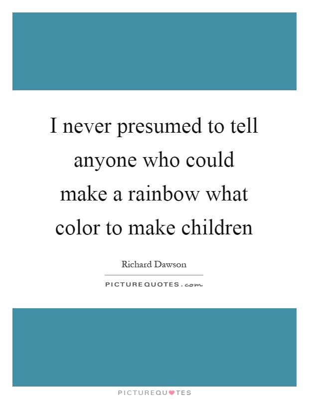 I never presumed to tell anyone who could make a rainbow what color to make children Picture Quote #1