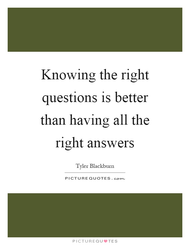 Knowing the right questions is better than having all the right answers Picture Quote #1
