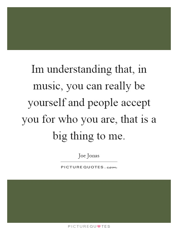Im understanding that, in music, you can really be yourself and people accept you for who you are, that is a big thing to me Picture Quote #1
