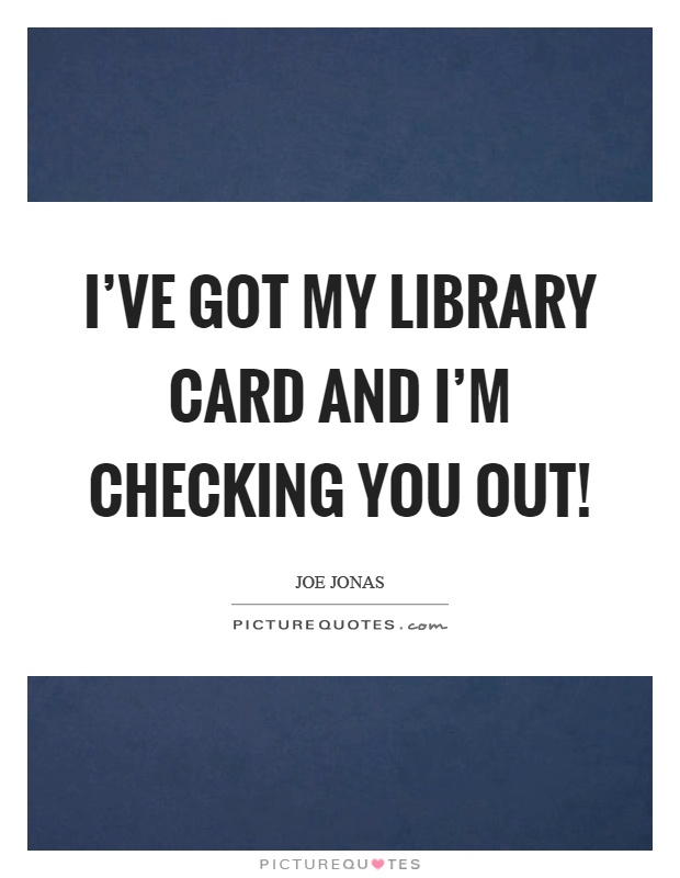 I've got my library card and I'm checking you out! Picture Quote #1