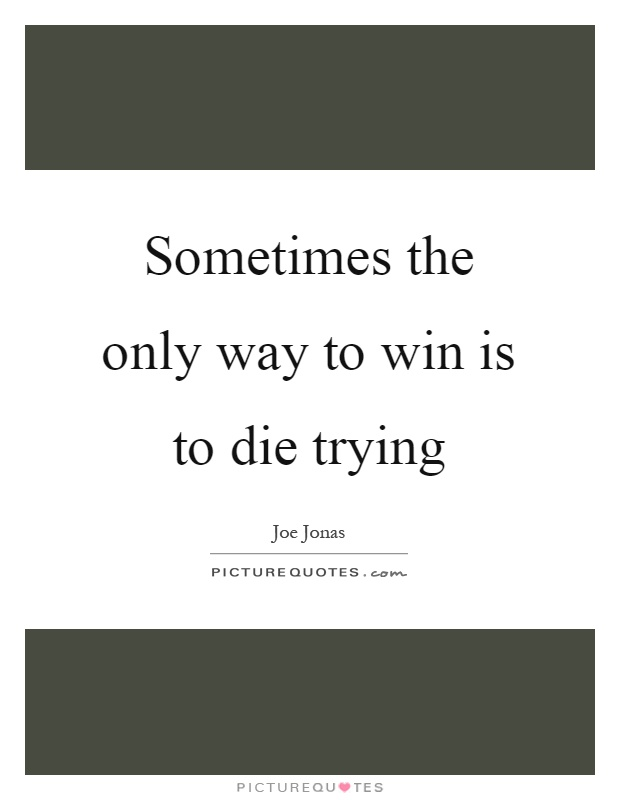 Sometimes the only way to win is to die trying Picture Quote #1