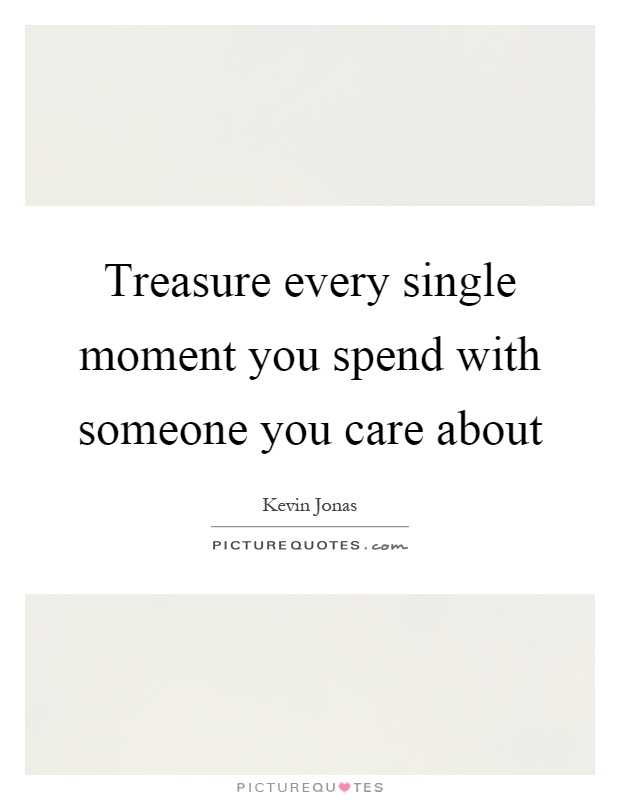Treasure every single moment you spend with someone you care about Picture Quote #1