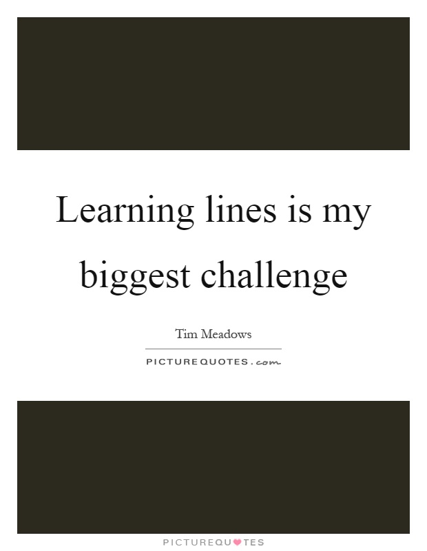 Learning lines is my biggest challenge Picture Quote #1