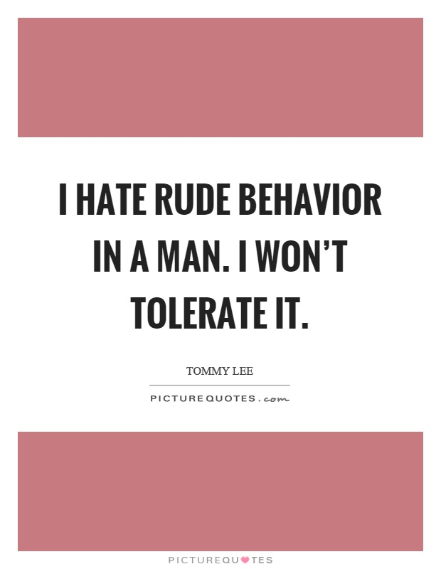 I hate rude behavior in a man. I won't tolerate it Picture Quote #1