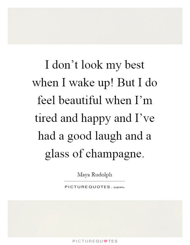 I don't look my best when I wake up! But I do feel beautiful when I'm tired and happy and I've had a good laugh and a glass of champagne Picture Quote #1