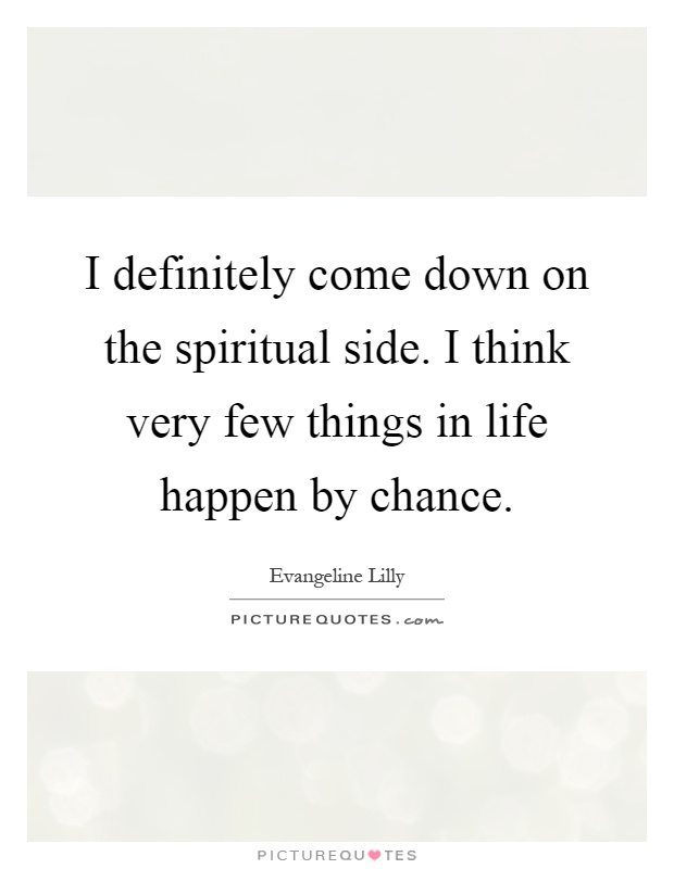 I definitely come down on the spiritual side. I think very few things in life happen by chance Picture Quote #1