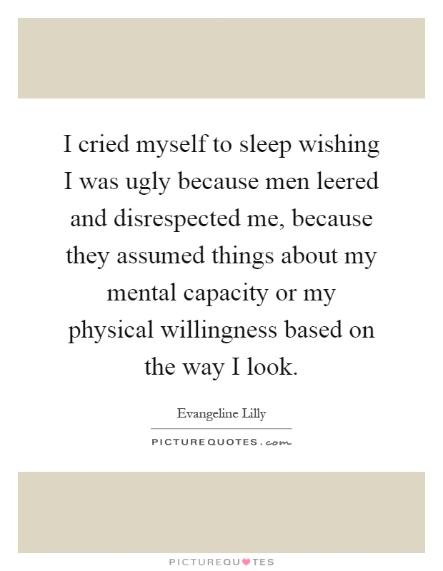 I cried myself to sleep wishing I was ugly because men leered and disrespected me, because they assumed things about my mental capacity or my physical willingness based on the way I look Picture Quote #1