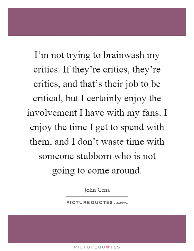I'm not trying to brainwash my critics. If they're critics, they're critics, and that's their job to be critical, but I certainly enjoy the involvement I have with my fans. I enjoy the time I get to spend with them, and I don't waste time with someone stubborn who is not going to come around Picture Quote #1
