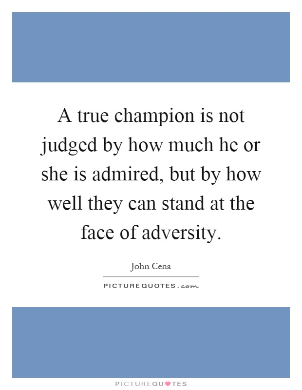 A true champion is not judged by how much he or she is admired, but by how well they can stand at the face of adversity Picture Quote #1