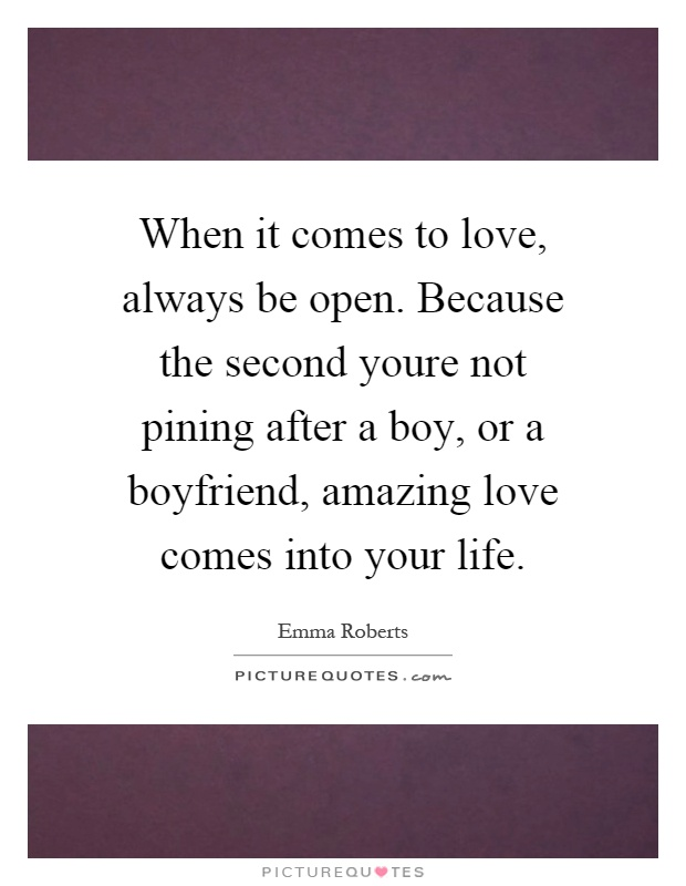 When it comes to love, always be open. Because the second youre not pining after a boy, or a boyfriend, amazing love comes into your life Picture Quote #1