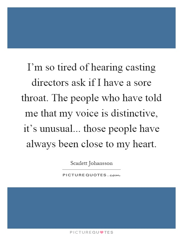 I'm so tired of hearing casting directors ask if I have a sore throat. The people who have told me that my voice is distinctive, it's unusual... those people have always been close to my heart Picture Quote #1