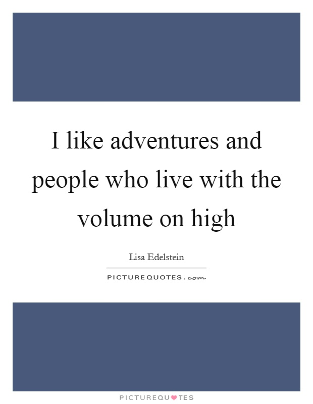 I like adventures and people who live with the volume on high Picture Quote #1