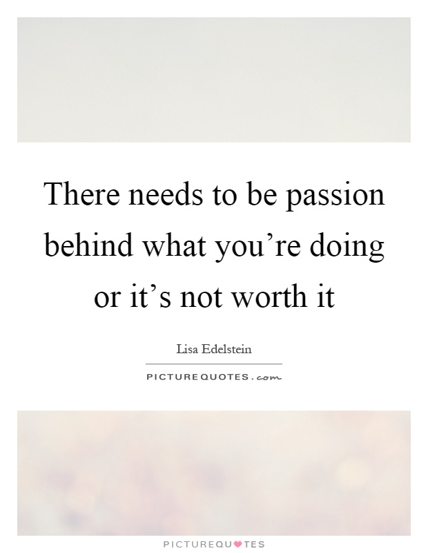 There needs to be passion behind what you're doing or it's not worth it Picture Quote #1