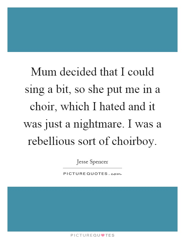 Mum decided that I could sing a bit, so she put me in a choir, which I hated and it was just a nightmare. I was a rebellious sort of choirboy Picture Quote #1