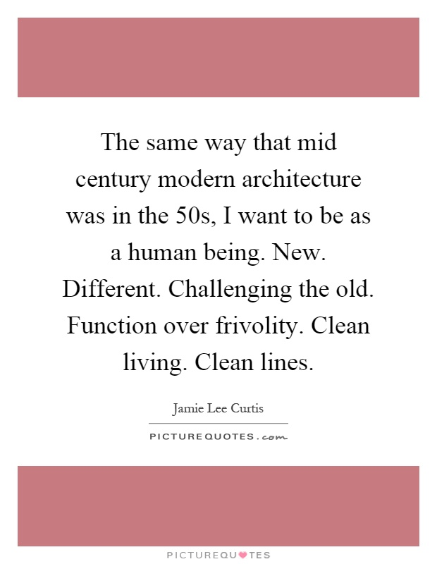 The same way that mid century modern architecture was in the 50s, I want to be as a human being. New. Different. Challenging the old. Function over frivolity. Clean living. Clean lines Picture Quote #1