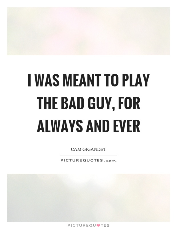 I was meant to play the bad guy, for always and ever Picture Quote #1