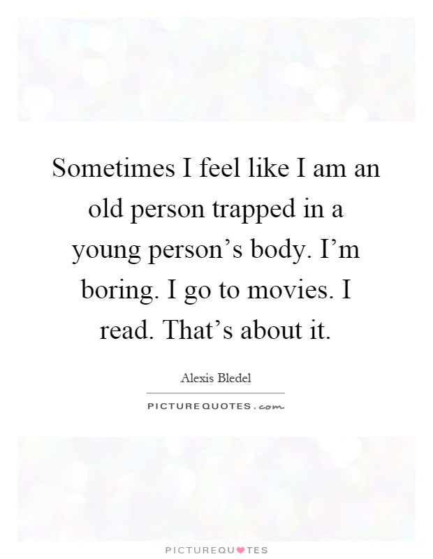 Sometimes I feel like I am an old person trapped in a young person's body. I'm boring. I go to movies. I read. That's about it Picture Quote #1