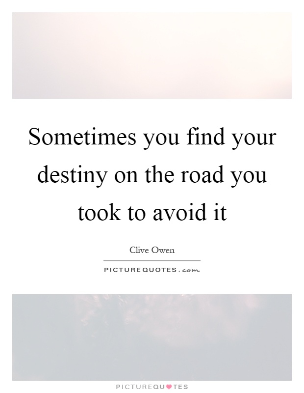 Sometimes you find your destiny on the road you took to avoid it Picture Quote #1