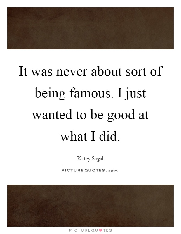 It was never about sort of being famous. I just wanted to be good at what I did Picture Quote #1