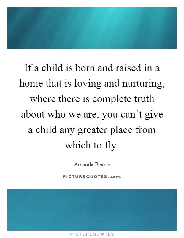If a child is born and raised in a home that is loving and nurturing, where there is complete truth about who we are, you can't give a child any greater place from which to fly Picture Quote #1