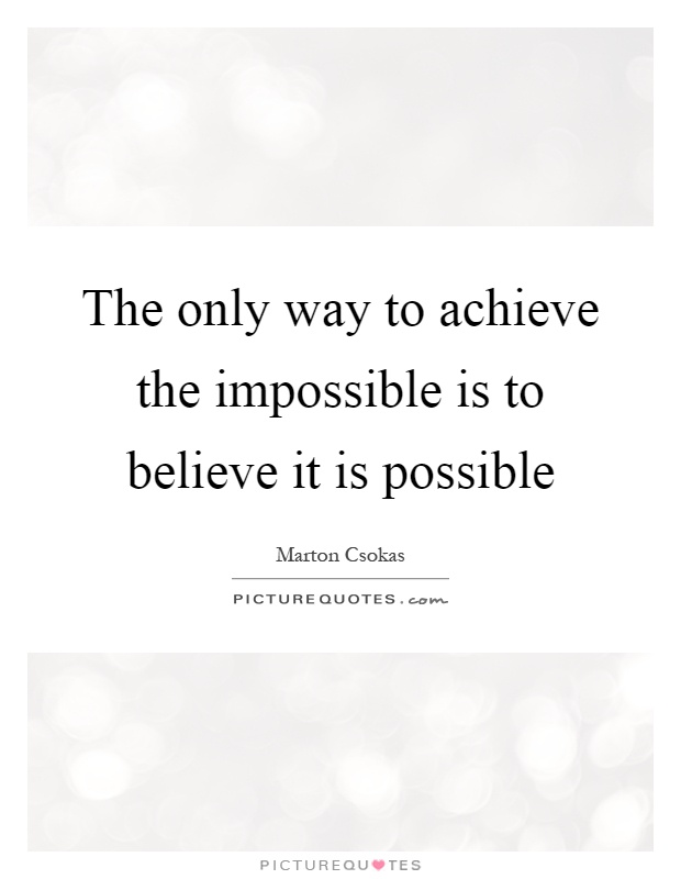 The only way to achieve the impossible is to believe it is possible Picture Quote #1