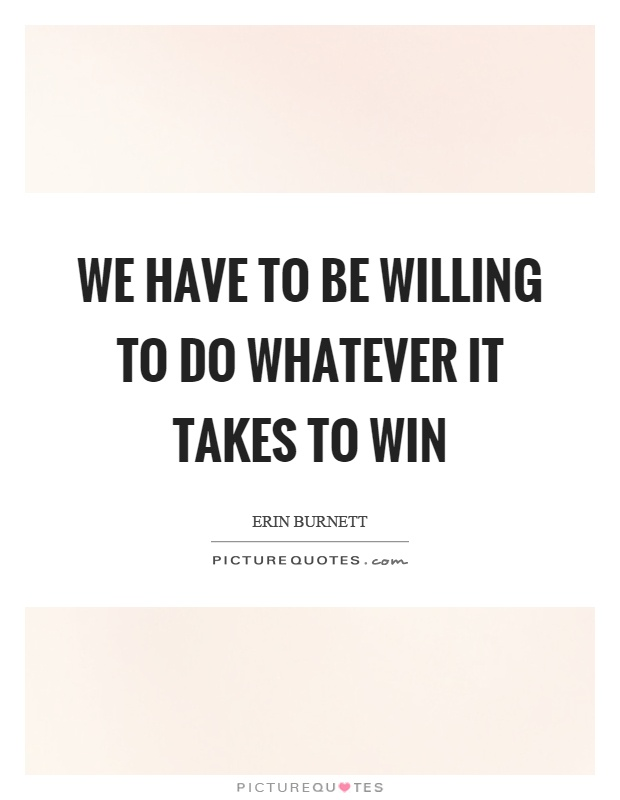 We have to be willing to do whatever it takes to win Picture Quote #1