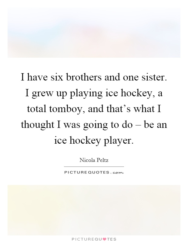 I have six brothers and one sister. I grew up playing ice hockey, a total tomboy, and that's what I thought I was going to do – be an ice hockey player Picture Quote #1