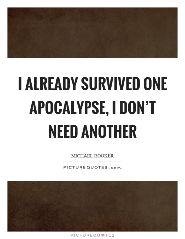 I already survived one apocalypse, I don't need another Picture Quote #1