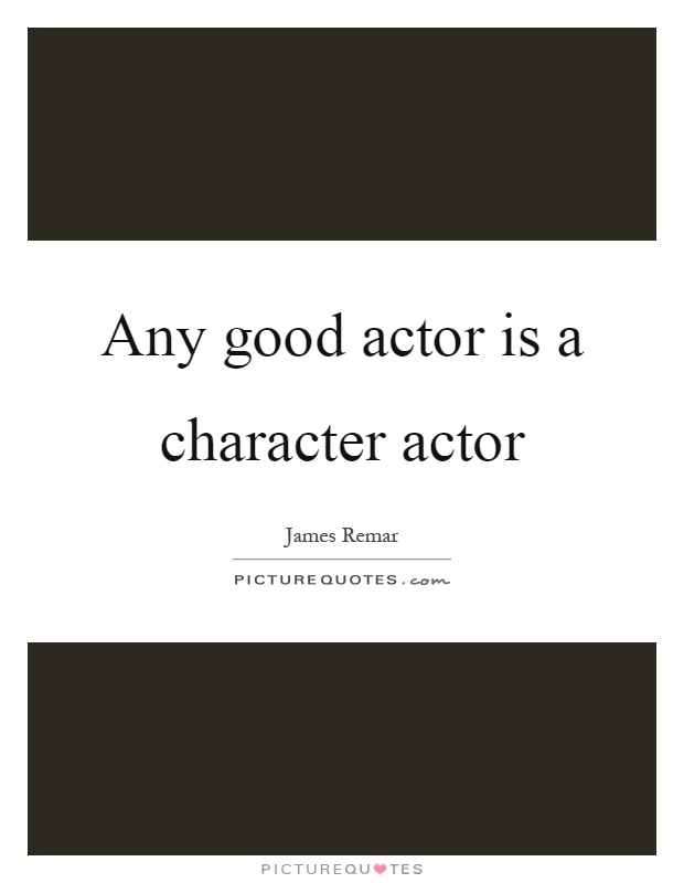Any good actor is a character actor Picture Quote #1