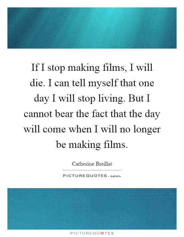 If I stop making films, I will die. I can tell myself that one day I will stop living. But I cannot bear the fact that the day will come when I will no longer be making films Picture Quote #1