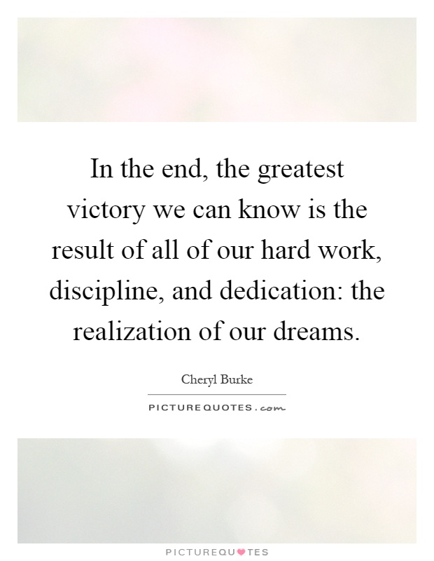In the end, the greatest victory we can know is the result of all of our hard work, discipline, and dedication: the realization of our dreams Picture Quote #1