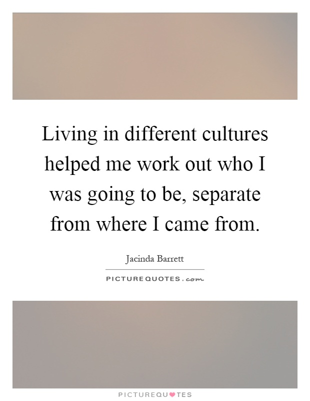 Living in different cultures helped me work out who I was going to be, separate from where I came from Picture Quote #1