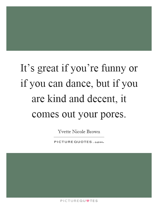 It's great if you're funny or if you can dance, but if you are kind and decent, it comes out your pores Picture Quote #1