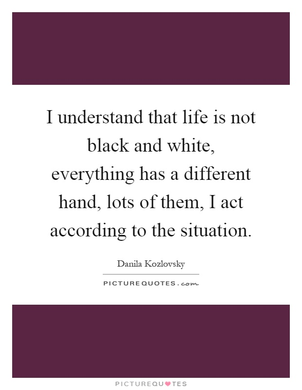 I understand that life is not black and white, everything has a different hand, lots of them, I act according to the situation Picture Quote #1