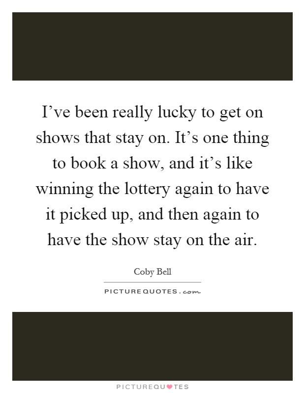 I've been really lucky to get on shows that stay on. It's one thing to book a show, and it's like winning the lottery again to have it picked up, and then again to have the show stay on the air Picture Quote #1