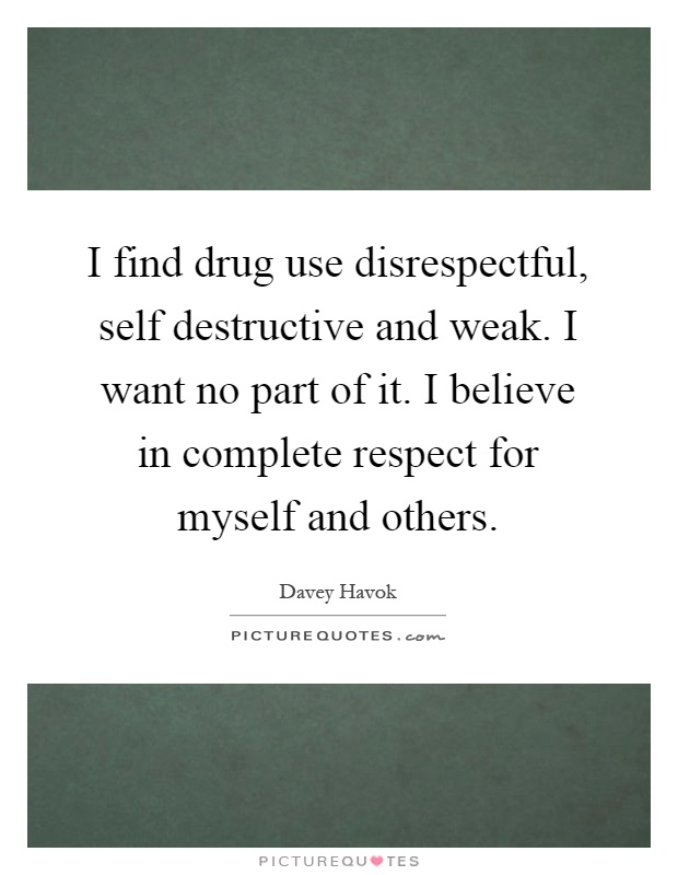 I find drug use disrespectful, self destructive and weak. I want no part of it. I believe in complete respect for myself and others Picture Quote #1