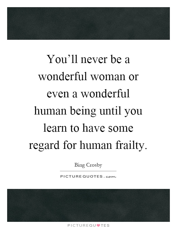 You'll never be a wonderful woman or even a wonderful human being until you learn to have some regard for human frailty Picture Quote #1