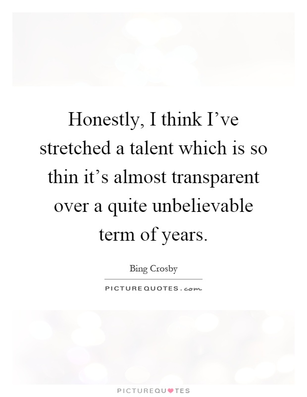 Honestly, I think I've stretched a talent which is so thin it's almost transparent over a quite unbelievable term of years Picture Quote #1