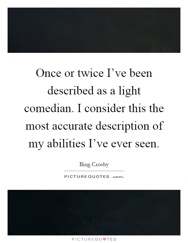 Once or twice I've been described as a light comedian. I consider this the most accurate description of my abilities I've ever seen Picture Quote #1