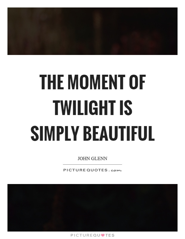 The Moment Of Twilight Is Simply Beautiful Picture Quotes