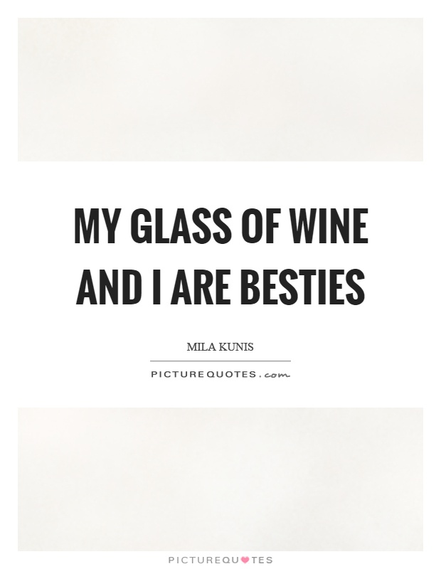 My glass of wine and I are besties Picture Quote #1