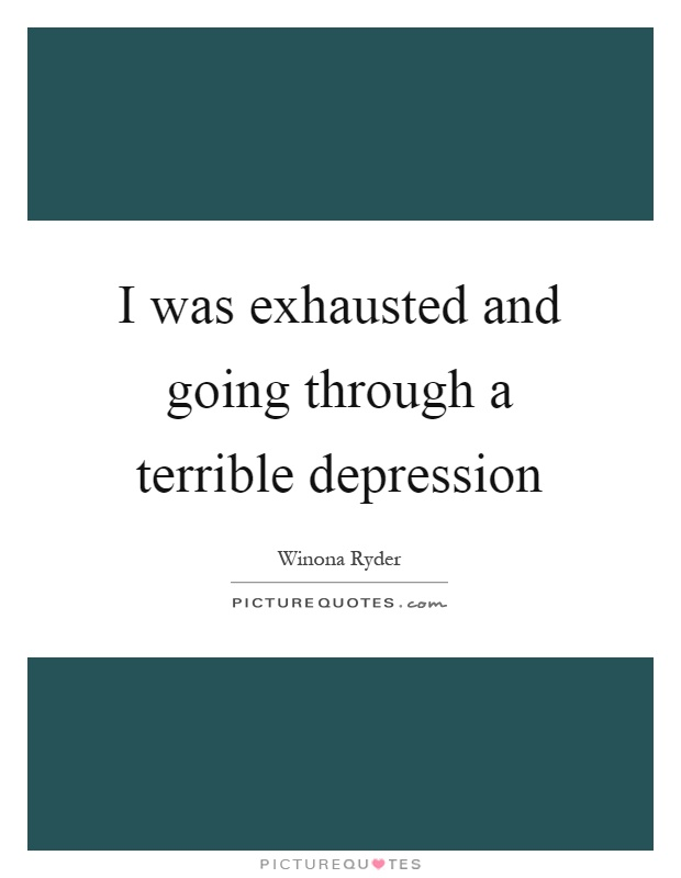 I was exhausted and going through a terrible depression Picture Quote #1