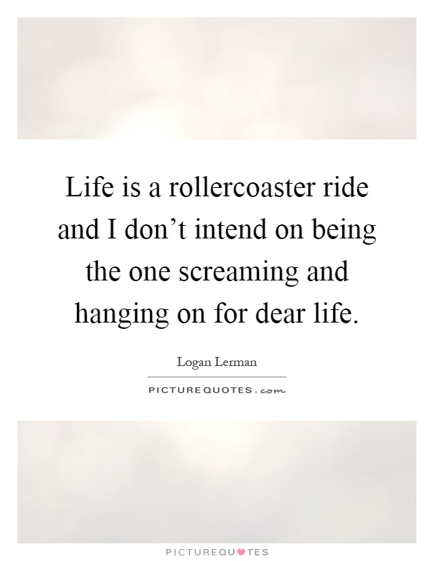 Life is a rollercoaster ride and I don't intend on being the one screaming and hanging on for dear life Picture Quote #1