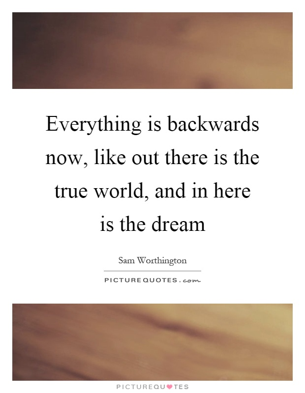 Everything is backwards now, like out there is the true world, and in here is the dream Picture Quote #1