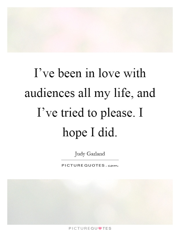 I've been in love with audiences all my life, and I've tried to please. I hope I did Picture Quote #1