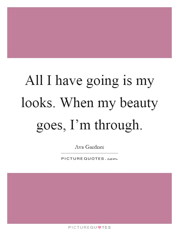 All I have going is my looks. When my beauty goes, I'm through Picture Quote #1