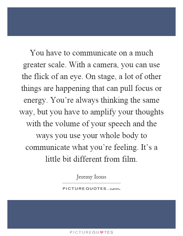You have to communicate on a much greater scale. With a camera, you can use the flick of an eye. On stage, a lot of other things are happening that can pull focus or energy. You're always thinking the same way, but you have to amplify your thoughts with the volume of your speech and the ways you use your whole body to communicate what you're feeling. It's a little bit different from film Picture Quote #1