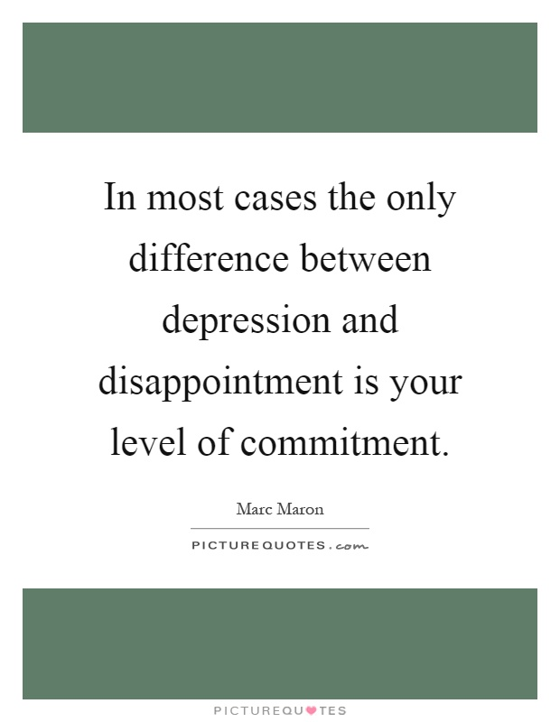 In most cases the only difference between depression and disappointment is your level of commitment Picture Quote #1