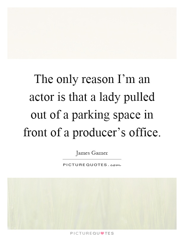 The only reason I'm an actor is that a lady pulled out of a parking space in front of a producer's office Picture Quote #1