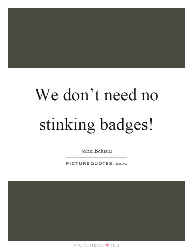 We don't need no stinking badges! Picture Quote #1